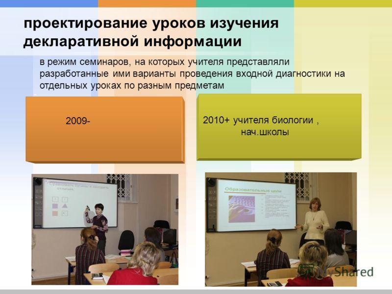 проектирование уроков изучения декларативной информации 2010+ учителя биологии, нач.школы - в режим семинаров, на которых учителя представляли разработанные ими варианты проведения входной диагностики на отдельных уроках по разным предметам 2009-