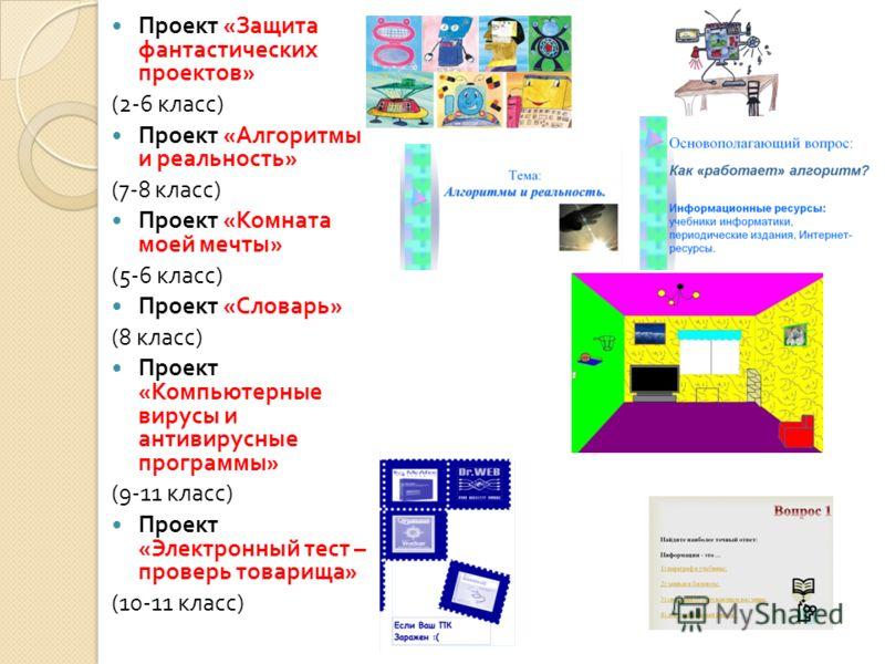 Проект « Защита фантастических проектов » (2-6 класс ) Проект « Алгоритмы и реальность » (7-8 класс ) Проект « Комната моей мечты » (5-6 класс ) Проект « Словарь » (8 класс ) Проект « Компьютерные вирусы и антивирусные программы » (9-11 класс ) Проек