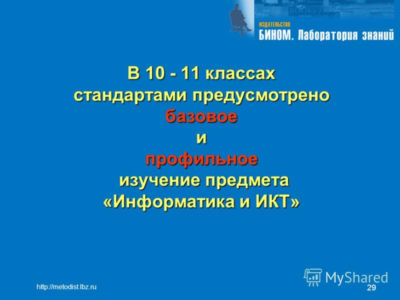 29 В 10 - 11 классах стандартами предусмотрено базовое и профильное изучение предмета «Информатика и ИКТ» http://metodist.lbz.ru