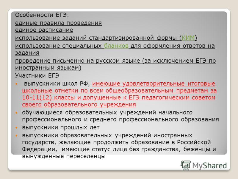 Особенности ЕГЭ: единые правила проведения единое расписание использование заданий стандартизированной формы (КИМ)КИМ использование специальных бланков для оформления ответов на заданиябланков проведение письменно на русском языке (за исключением ЕГЭ