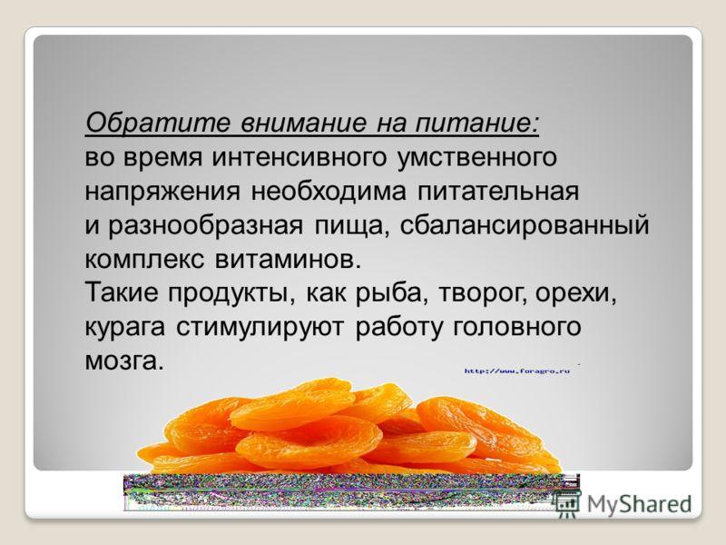 Обратите внимание на питание: во время интенсивного умственного напряжения необходима питательная и разнообразная пища, сбалансированный комплекс витаминов. Такие продукты, как рыба, творог, орехи, курага стимулируют работу головного мозга.