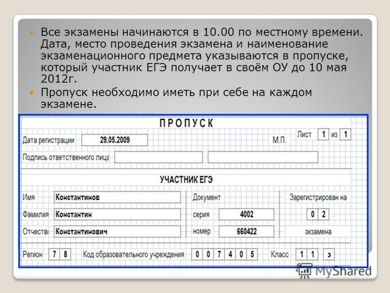 Все экзамены начинаются в 10.00 по местному времени. Дата, место проведения экзамена и наименование экзаменационного предмета указываются в пропуске, который участник ЕГЭ получает в своём ОУ до 10 мая 2012г. Пропуск необходимо иметь при себе на каждо