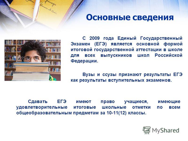 Основные сведения С 2009 года Единый Государственный Экзамен (ЕГЭ) является основной формой итоговой государственной аттестации в школе для всех выпускников школ Российской Федерации. Вузы и ссузы признают результаты ЕГЭ как результаты вступительных