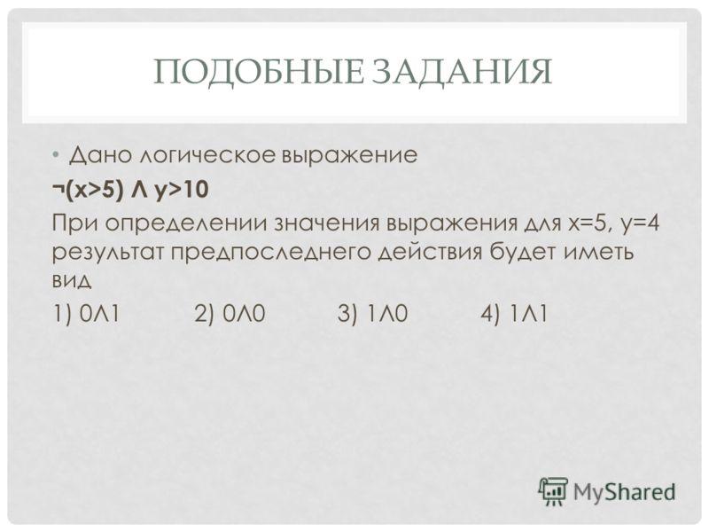 ПОДОБНЫЕ ЗАДАНИЯ Дано логическое выражение ¬(x>5) Л y>10 При определении значения выражения для х=5, у=4 результат предпоследнего действия будет иметь вид 1) 0Л1 2) 0Л0 3) 1Л0 4) 1Л1