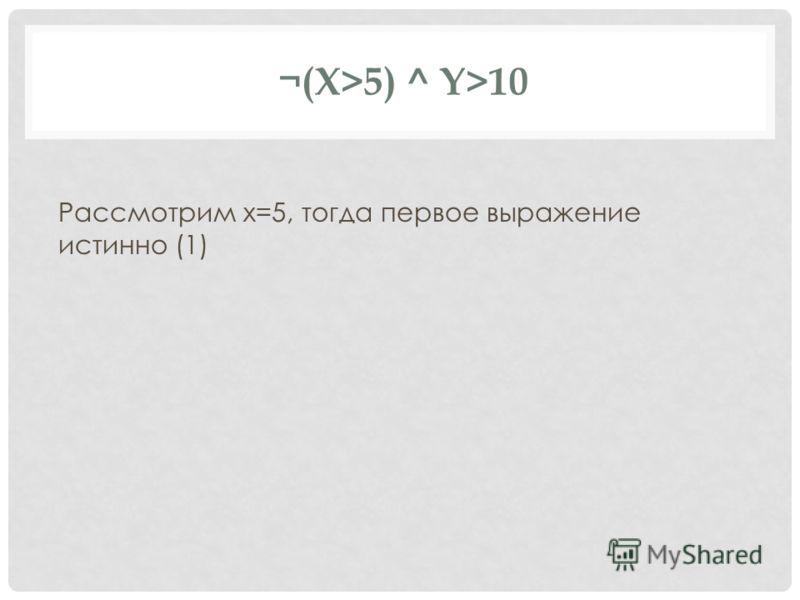 ¬(X>5) ^ Y>10 Рассмотрим x=5, тогда первое выражение истинно (1)