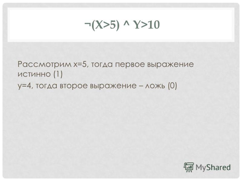 ¬(X>5) ^ Y>10 Рассмотрим x=5, тогда первое выражение истинно (1) y=4, тогда второе выражение – ложь (0)