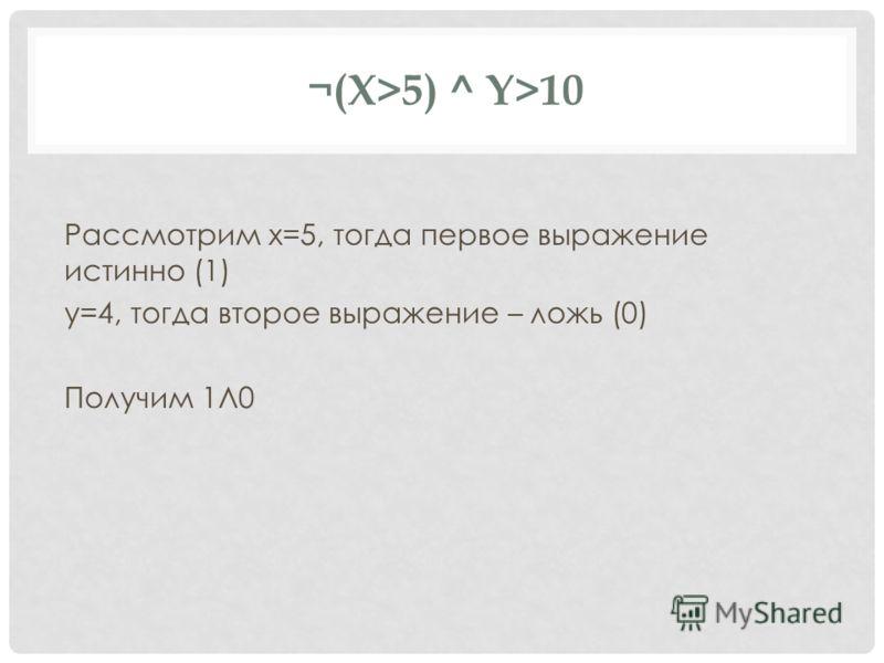 ¬(X>5) ^ Y>10 Рассмотрим x=5, тогда первое выражение истинно (1) y=4, тогда второе выражение – ложь (0) Получим 1Л0