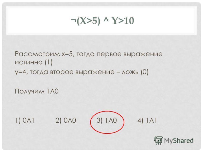 ¬(X>5) ^ Y>10 Рассмотрим x=5, тогда первое выражение истинно (1) y=4, тогда второе выражение – ложь (0) Получим 1Л0 1) 0Л1 2) 0Л0 3) 1Л0 4) 1Л1