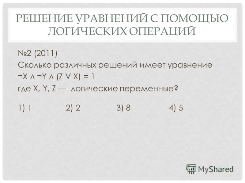 2 (2011) Сколько различных решений имеет уравнение ¬Х ¬Y (Z V X) = 1 где X, Y, Z логические переменные? 1) 1 2) 2 3) 8 4) 5 РЕШЕНИЕ УРАВНЕНИЙ С ПОМОЩЬЮ ЛОГИЧЕСКИХ ОПЕРАЦИЙ