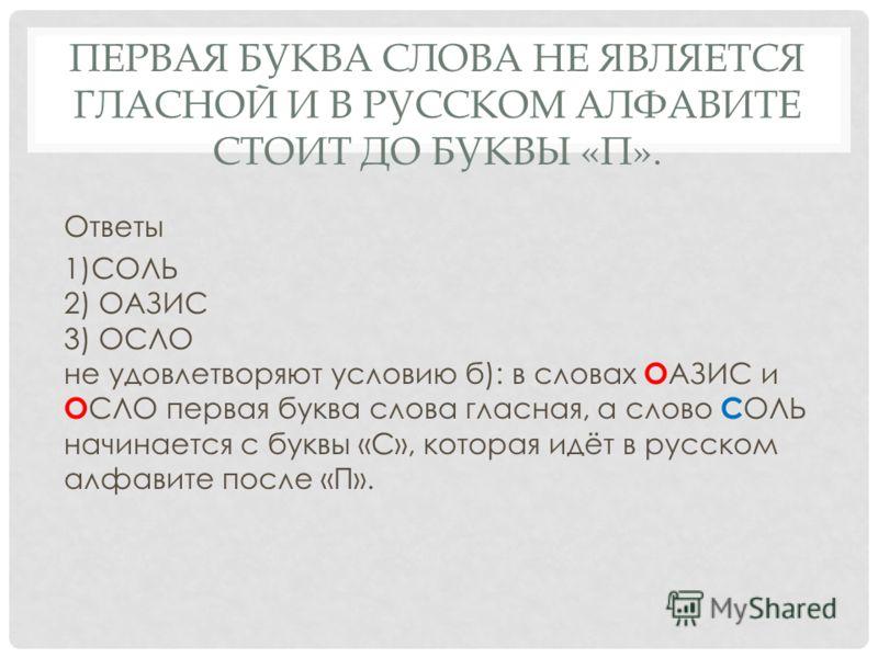 Ответы 1)СОЛЬ 2) ОАЗИС 3) ОСЛО не удовлетворяют условию б): в словах О АЗИС и О СЛО первая буква слова гласная, а слово С ОЛЬ начинается с буквы «С», которая идёт в русском алфавите после «П». ПЕРВАЯ БУКВА СЛОВА НЕ ЯВЛЯЕТСЯ ГЛАСНОЙ И В РУССКОМ АЛФАВИ