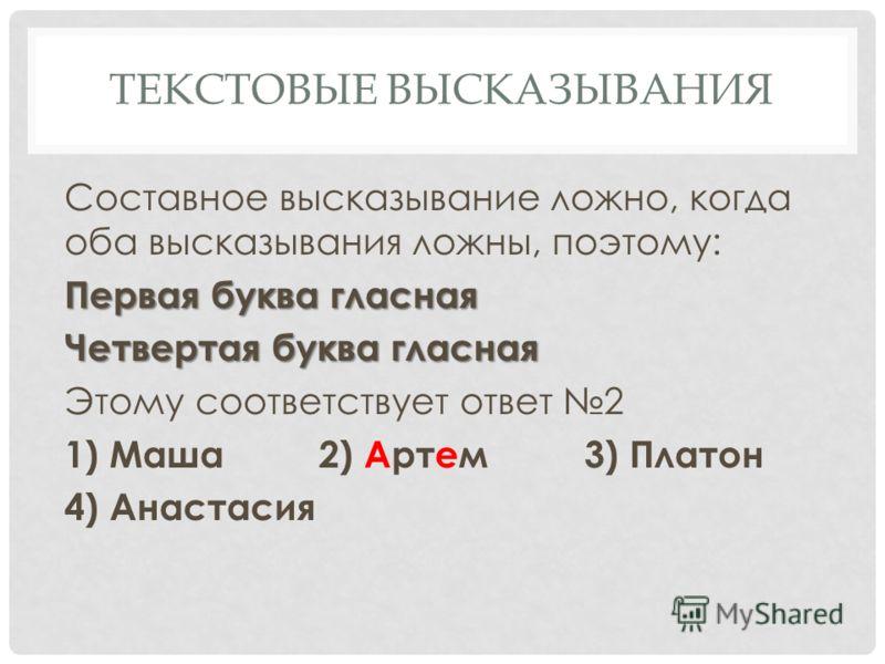 ТЕКСТОВЫЕ ВЫСКАЗЫВАНИЯ Составное высказывание ложно, когда оба высказывания ложны, поэтому: Первая буква гласная Четвертая буква гласная Этому соответствует ответ 2 1) Маша2) Артем3) Платон 4) Анастасия