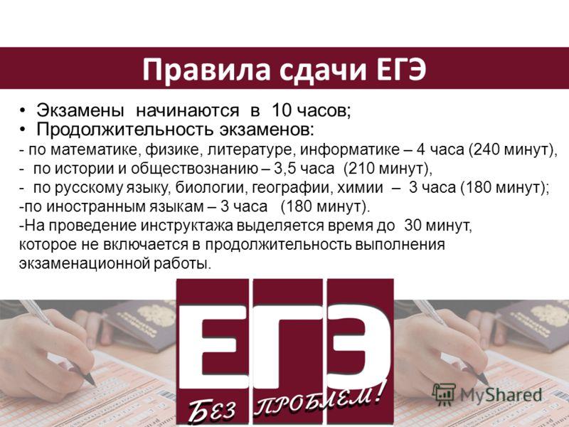 Правила сдачи ЕГЭ Экзамены начинаются в 10 часов; Продолжительность экзаменов: - по математике, физике, литературе, информатике – 4 часа (240 минут), - по истории и обществознанию – 3,5 часа (210 минут), - по русскому языку, биологии, географии, хими