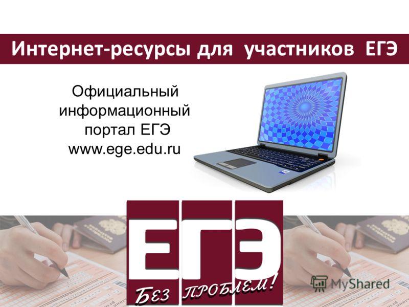 Интернет-ресурсы для участников ЕГЭ Официальный информационный портал ЕГЭ www.ege.edu.ru