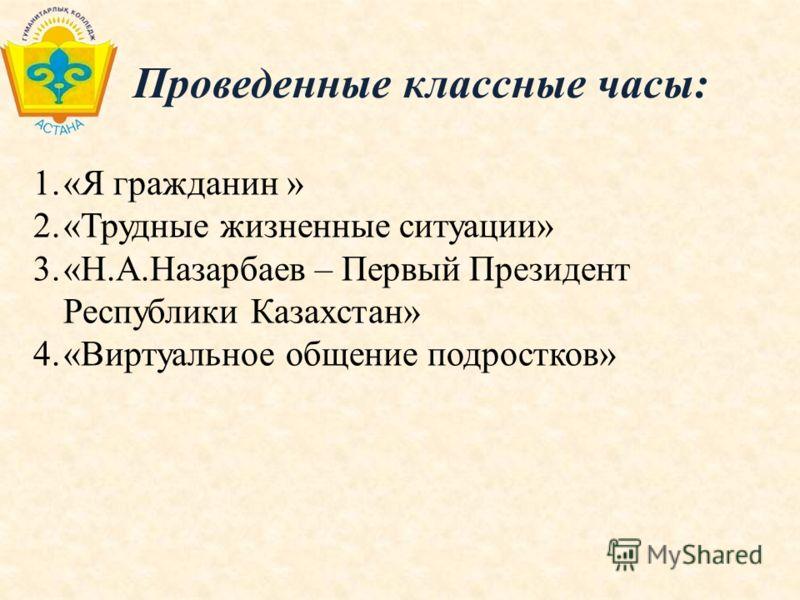 Проведенные классные часы: 1.«Я гражданин » 2.«Трудные жизненные ситуации» 3.«Н.А.Назарбаев – Первый Президент Республики Казахстан» 4.«Виртуальное общение подростков»