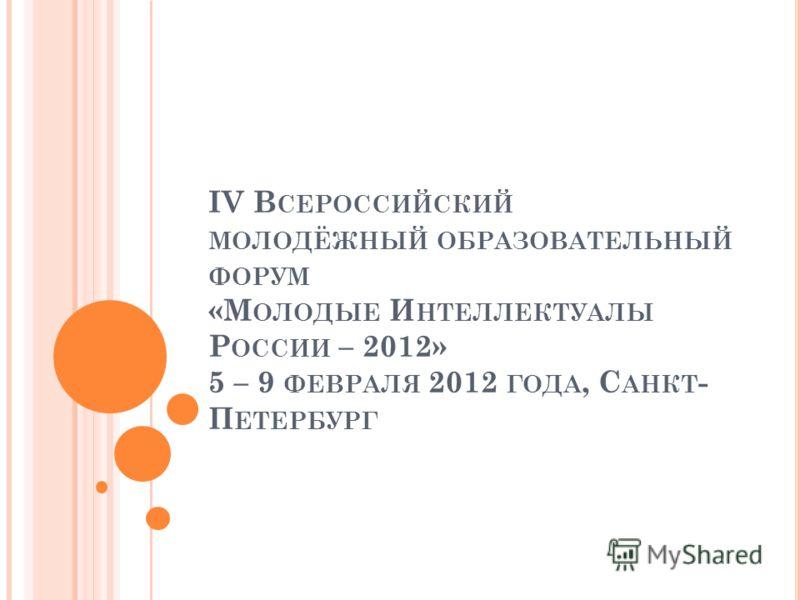 IV В СЕРОССИЙСКИЙ МОЛОДЁЖНЫЙ ОБРАЗОВАТЕЛЬНЫЙ ФОРУМ «М ОЛОДЫЕ И НТЕЛЛЕКТУАЛЫ Р ОССИИ – 2012» 5 – 9 ФЕВРАЛЯ 2012 ГОДА, С АНКТ - П ЕТЕРБУРГ