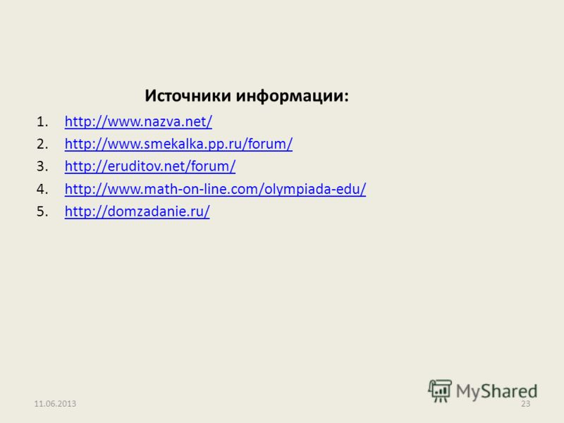 Источники информации: 1.http://www.nazva.net/http://www.nazva.net/ 2.http://www.smekalka.pp.ru/forum/http://www.smekalka.pp.ru/forum/ 3.http://eruditov.net/forum/http://eruditov.net/forum/ 4.http://www.math-on-line.com/olympiada-edu/http://www.math-o