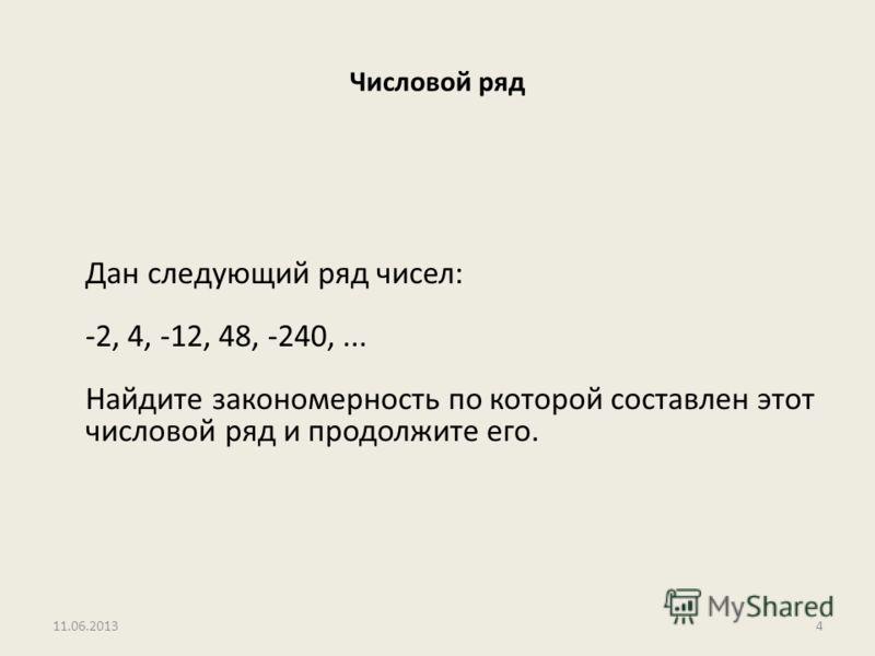 Числовой ряд Дан следующий ряд чисел: -2, 4, -12, 48, -240,... Найдите закономерность по которой составлен этот числовой ряд и продолжите его. 11.06.20134