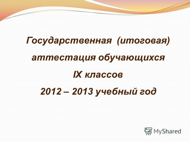 Государственная (итоговая) аттестация обучающихся IX классов 2012 – 2013 учебный год