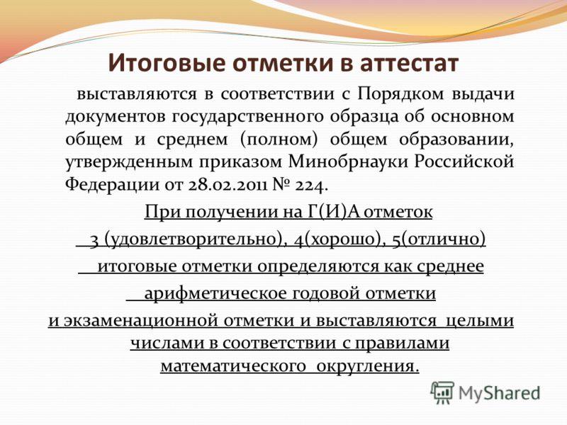 Итоговые отметки в аттестат выставляются в соответствии с Порядком выдачи документов государственного образца об основном общем и среднем (полном) общем образовании, утвержденным приказом Минобрнауки Российской Федерации от 28.02.2011 224. При получе