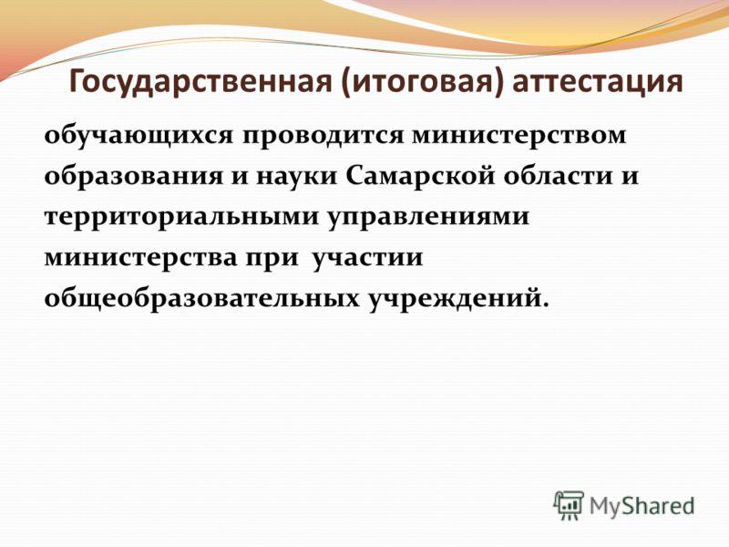 Государственная (итоговая) аттестация обучающихся проводится министерством образования и науки Самарской области и территориальными управлениями министерства при участии общеобразовательных учреждений.