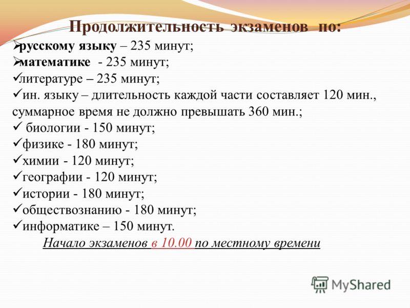 Продолжительность экзаменов по: русскому языку – 235 минут; математике - 235 минут; литературе – 235 минут; ин. языку – длительность каждой части составляет 120 мин., суммарное время не должно превышать 360 мин.; биологии - 150 минут; физике - 180 ми