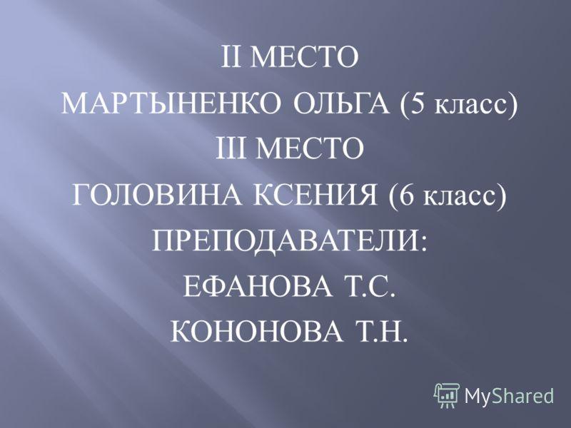 II МЕСТО МАРТЫНЕНКО ОЛЬГА (5 класс ) III МЕСТО ГОЛОВИНА КСЕНИЯ (6 класс ) ПРЕПОДАВАТЕЛИ : ЕФАНОВА Т. С. КОНОНОВА Т. Н.
