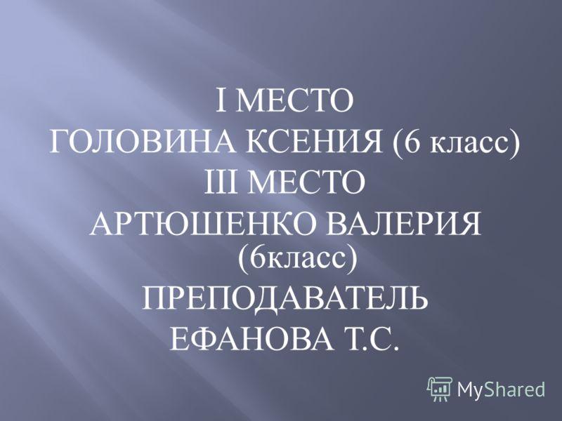I МЕСТО ГОЛОВИНА КСЕНИЯ (6 класс ) III МЕСТО АРТЮШЕНКО ВАЛЕРИЯ (6 класс ) ПРЕПОДАВАТЕЛЬ ЕФАНОВА Т. С.