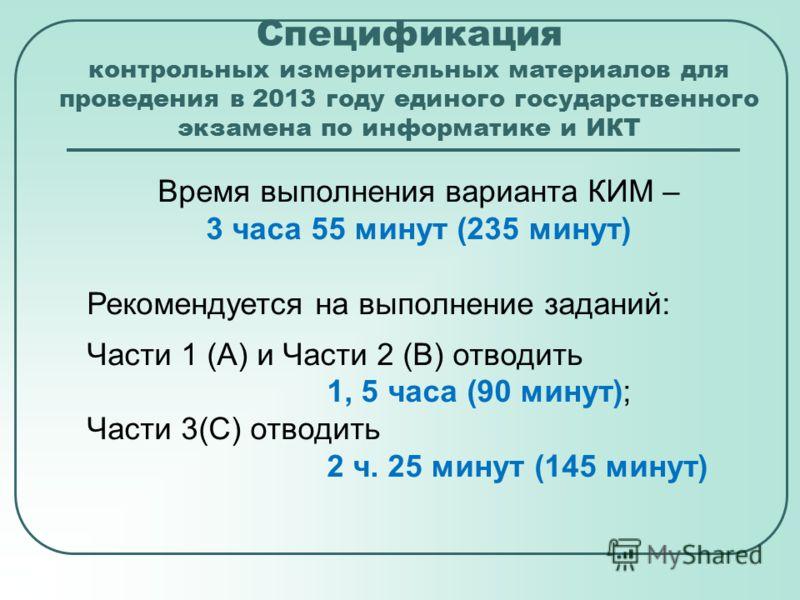 Спецификация контрольных измерительных материалов для проведения в 2013 году единого государственного экзамена по информатике и ИКТ Время выполнения варианта КИМ – 3 часа 55 минут (235 минут) Рекомендуется на выполнение заданий: Части 1 (А) и Части 2