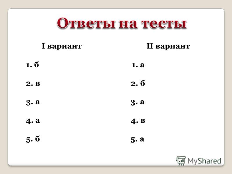 I вариант II вариант 1. б 1. а 2. в 2. б 3. а 4. а 4. в 5. б 5. а