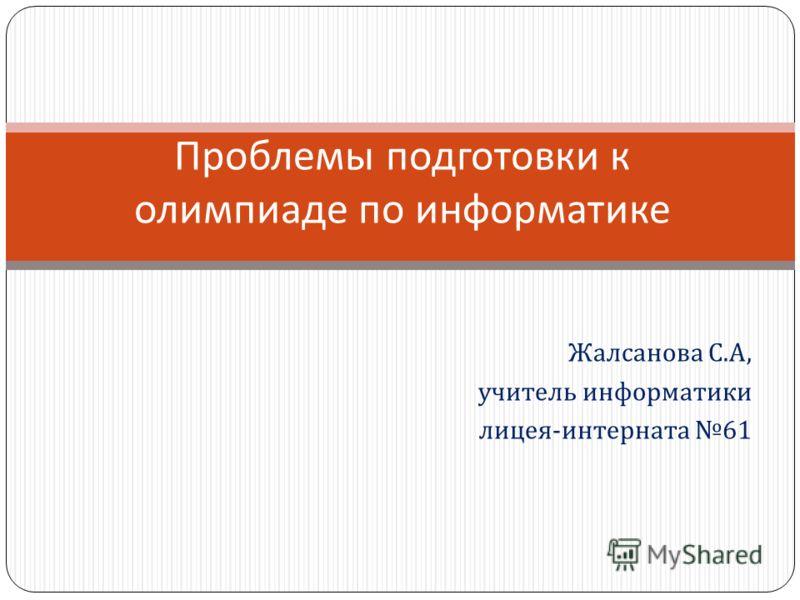 Жалсанова С. А, учитель информатики лицея - интерната 61 Проблемы подготовки к олимпиаде по информатике