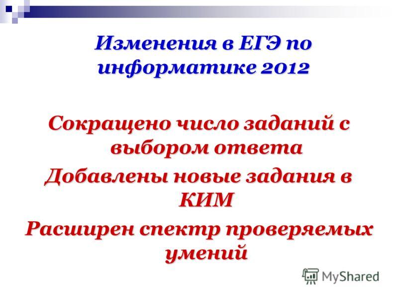 Изменения в ЕГЭ по информатике 2012 Сокращено число заданий с выбором ответа Добавлены новые задания в КИМ Расширен спектр проверяемых умений