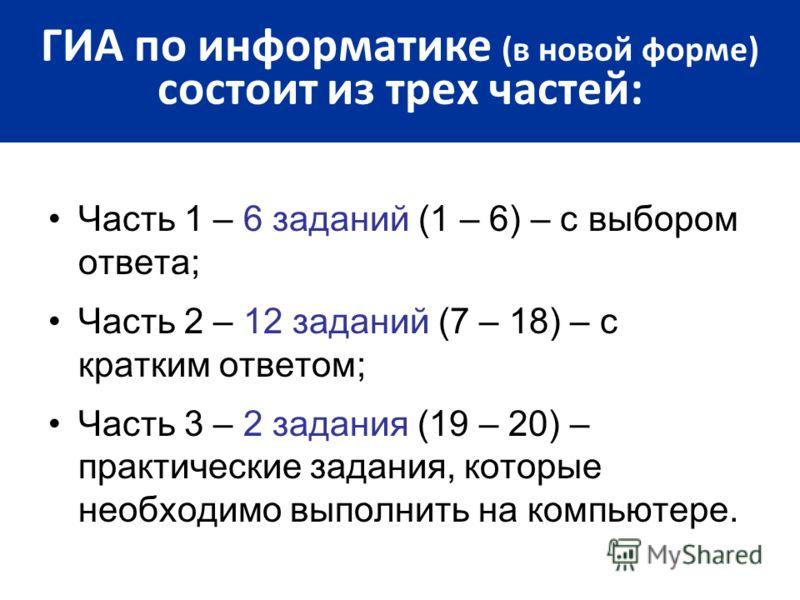 Часть 1 – 6 заданий (1 – 6) – с выбором ответа; Часть 2 – 12 заданий (7 – 18) – с кратким ответом; Часть 3 – 2 задания (19 – 20) – практические задания, которые необходимо выполнить на компьютере. ГИА по информатике (в новой форме) состоит из трех ча