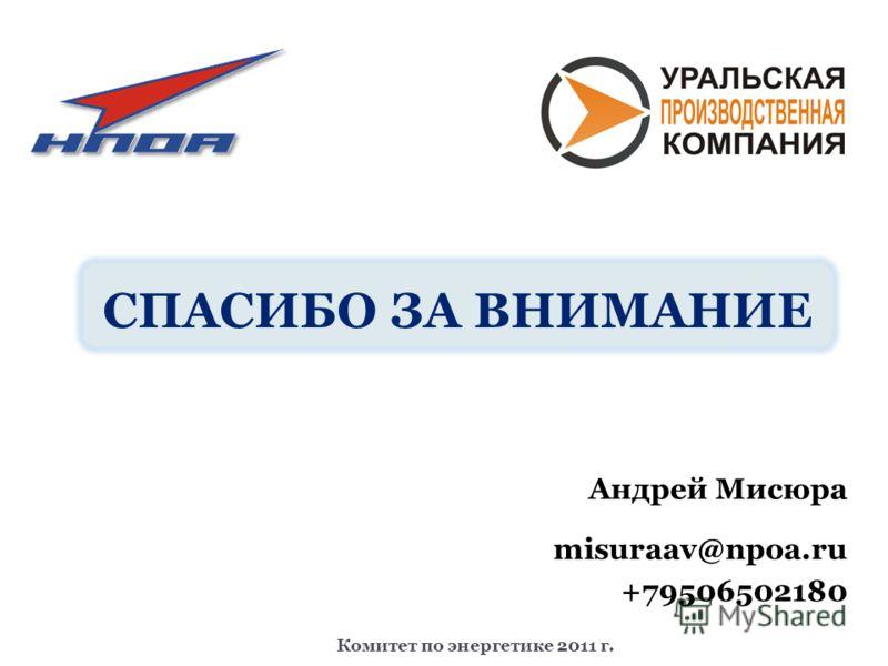 СПАСИБО ЗА ВНИМАНИЕ Андрей Мисюра misuraav@npoa.ru +79506502180 Комитет по энергетике 2011 г.