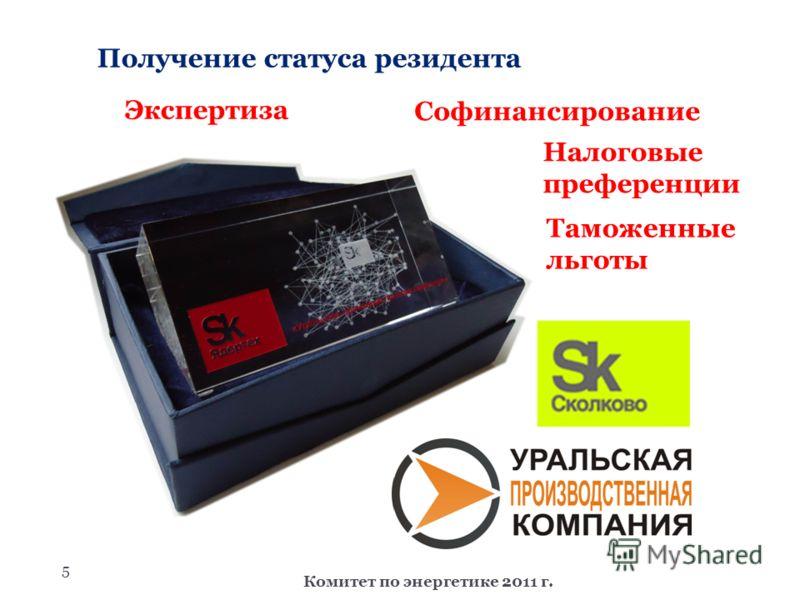 5 Получение статуса резидента Комитет по энергетике 2011 г. Экспертиза Налоговые преференции Софинансирование Таможенные льготы
