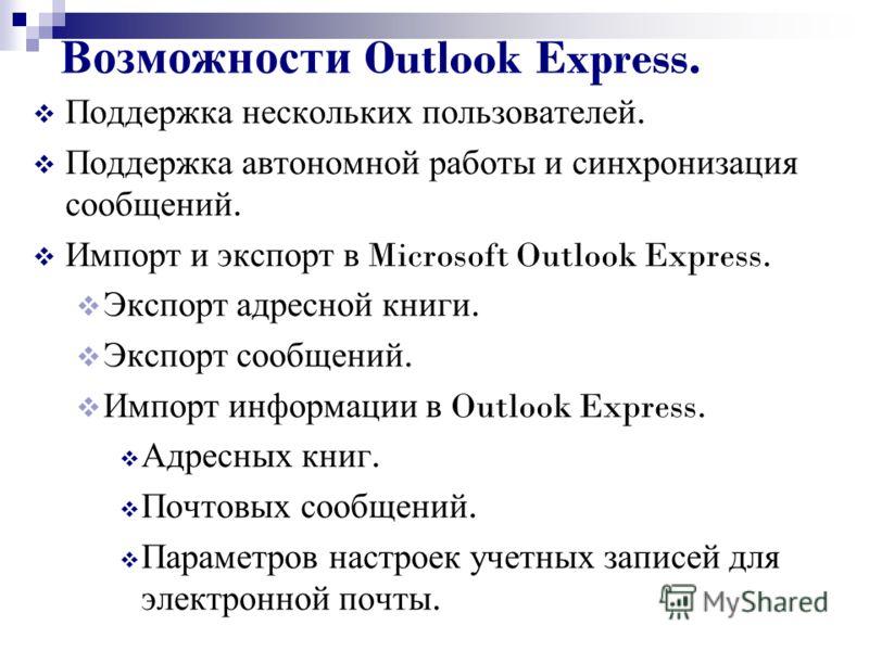 Возможности Outlook Express. Поддержка нескольких пользователей. Поддержка автономной работы и синхронизация сообщений. Импорт и экспорт в Microsoft Outlook Express. Экспорт адресной книги. Экспорт сообщений. Импорт информации в Outlook Express. Адре