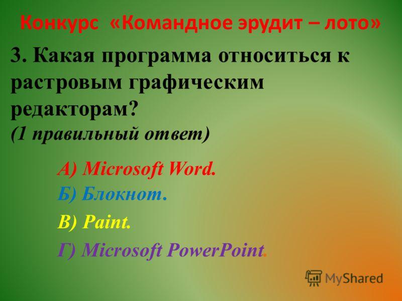 Конкурс «Командное эрудит – лото» 3. Какая программа относиться к растровым графическим редакторам? (1 правильный ответ) А) Microsoft Word. Б) Блокнот. В) Paint. Г) Microsoft PowerPoint.