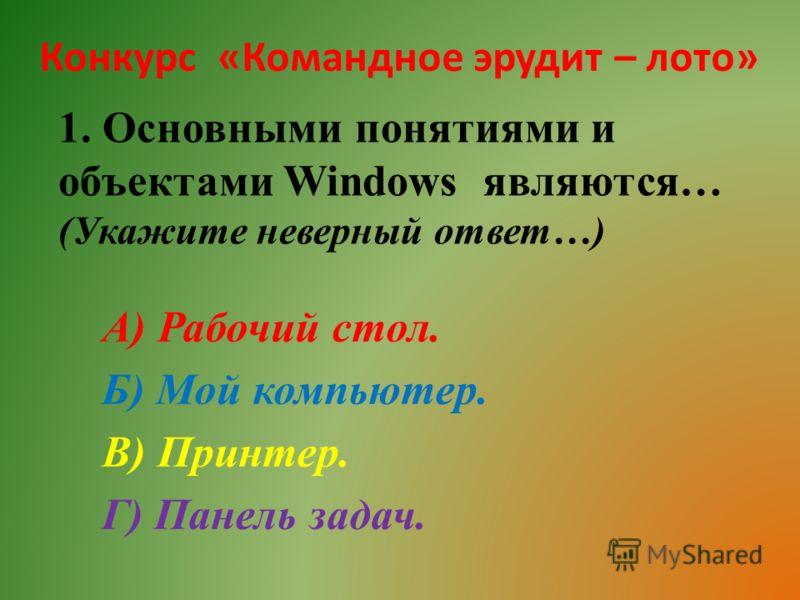 Конкурс «Командное эрудит – лото» 1. Основными понятиями и объектами Windows являются… (Укажите неверный ответ…) А) Рабочий стол. Б) Мой компьютер. В) Принтер. Г) Панель задач.