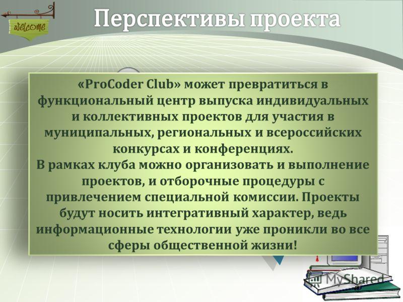 Рост результативности участия в олимпиадах « ProCoder Club » может превратиться в функциональный центр выпуска индивидуальных и коллективных проектов для участия в муниципальных, региональных и всероссийских конкурсах и конференциях. В рамках клуба м