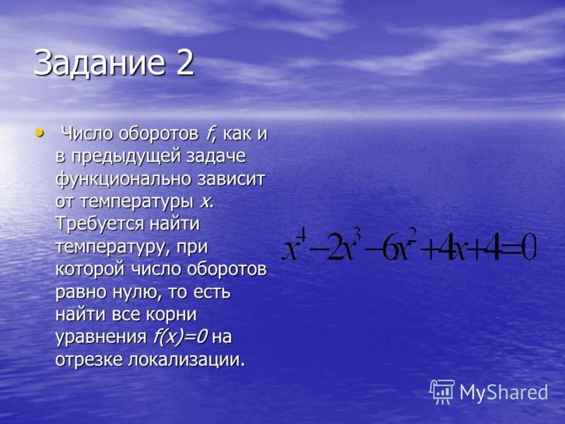 Задание 2 Число оборотов f, как и в предыдущей задаче функционально зависит от температуры x. Требуется найти температуру, при которой число оборотов равно нулю, то есть найти все корни уравнения f(x)=0 на отрезке локализации. Число оборотов f, как и