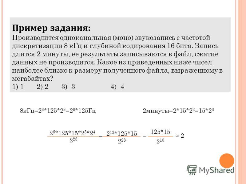 Пример задания: Производится одноканальная (моно) звукозапись с частотой дискретизации 8 кГц и глубиной кодирования 16 бита. Запись длится 2 минуты, ее результаты записываются в файл, сжатие данных не производится. Какое из приведенных ниже чисел наи