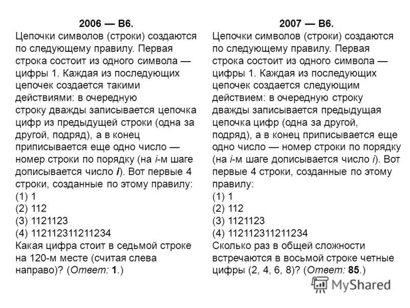 2006 B6. Цепочки символов (строки) создаются по следующему правилу. Первая строка состоит из одного символа цифры 1. Каждая из последующих цепочек создается такими действиями: в очередную строку дважды записывается цепочка цифр из предыдущей строки (