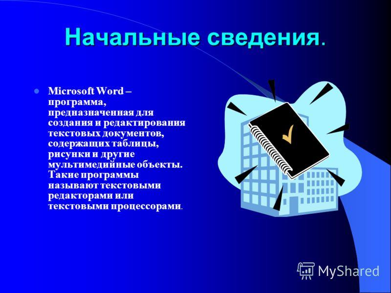 Начальные сведения. Microsoft Word – программа, предназначенная для создания и редактирования текстовых документов, содержащих таблицы, рисунки и другие мультимедийные объекты. Такие программы называют текстовыми редакторами или текстовыми процессора