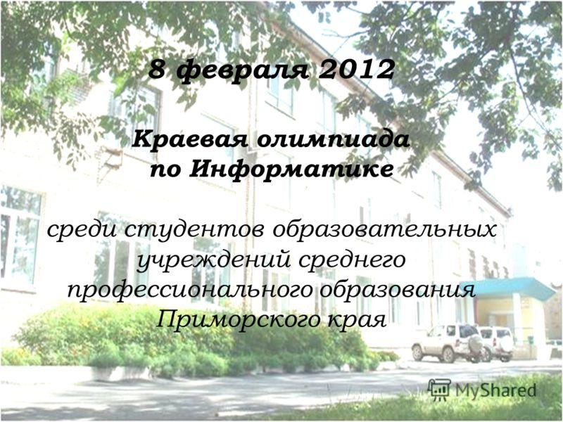 8 февраля 2012 Краевая олимпиада по Информатике среди студентов образовательных учреждений среднего профессионального образования Приморского края