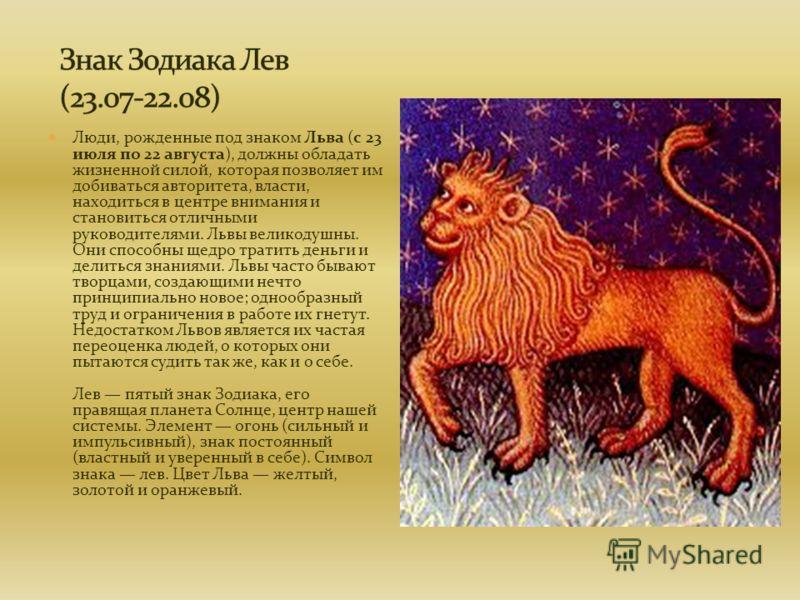 Люди, рожденные под знаком Льва (с 23 июля по 22 августа), должны обладать жизненной силой, которая позволяет им добиваться авторитета, власти, находиться в центре внимания и становиться отличными руководителями. Львы великодушны. Они способны щедро