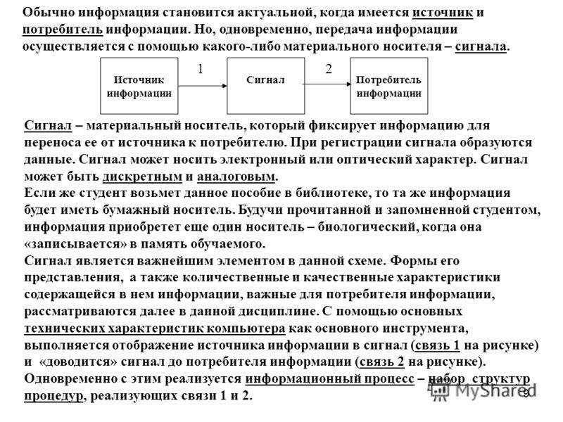 9 Обычно информация становится актуальной, когда имеется источник и потребитель информации. Но, одновременно, передача информации осуществляется с помощью какого-либо материального носителя – сигнала. Источник информации Потребитель информации Сигнал