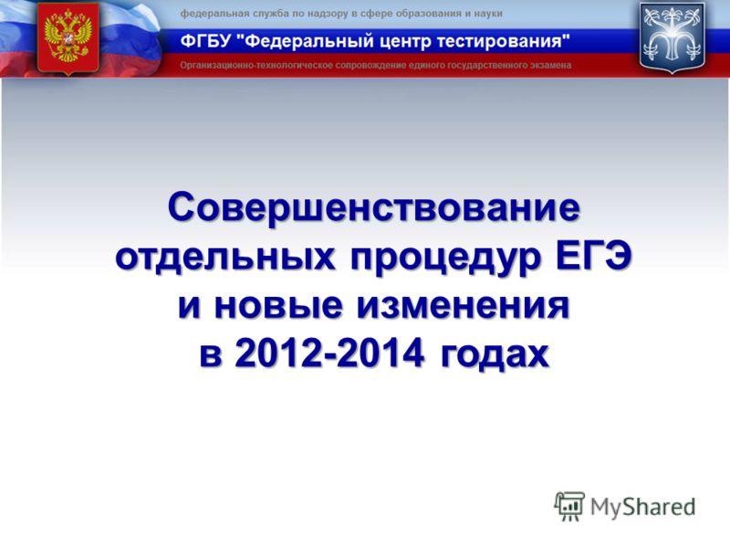 Совершенствование отдельных процедур ЕГЭ и новые изменения в 2012-2014 годах
