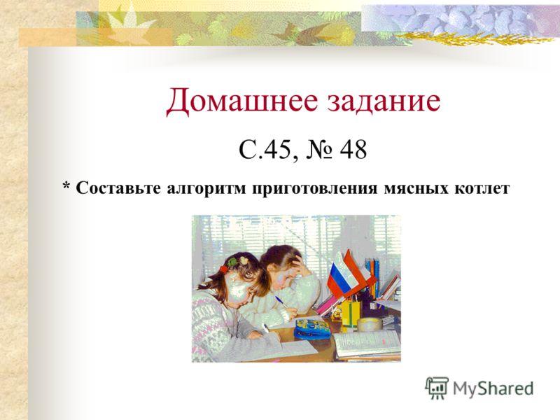 Домашнее задание С.45, 48 * Составьте алгоритм приготовления мясных котлет