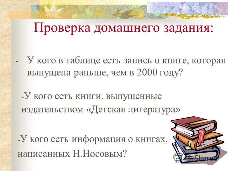 Проверка домашнего задания: - У кого в таблице есть запись о книге, которая выпущена раньше, чем в 2000 году? - У кого есть информация о книгах, написанных Н.Носовым? - У кого есть книги, выпущенные издательством «Детская литература»