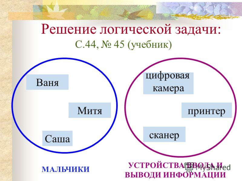 Решение логической задачи: С.44, 45 (учебник) Ваня Митя Саша сканер принтер цифровая камера МАЛЬЧИКИ УСТРОЙСТВА ВВОДА И ВЫВОДИ ИНФОРМАЦИИ
