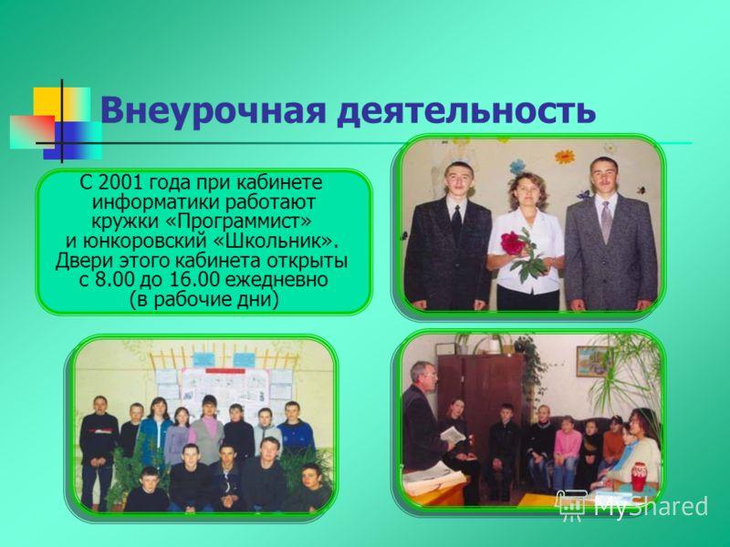 С 2001 года при кабинете информатики работают кружки «Программист» и юнкоровский «Школьник». Двери этого кабинета открыты с 8.00 до 16.00 ежедневно (в рабочие дни) Внеурочная деятельность